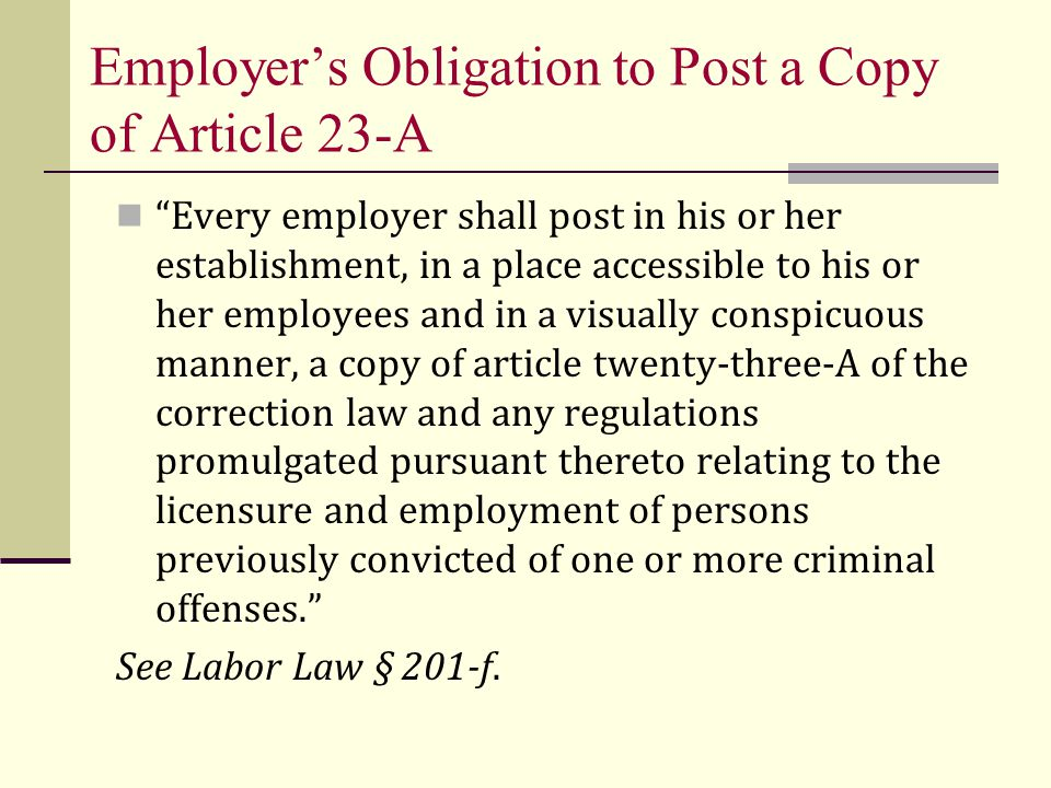 Employer's Obligation to Post a Copy of Article 23-A Every employer shall post in his or her establishment, in a place accessible to his or her employees and in a visually conspicuous manner, a copy of article twenty-three-A of the correction law and any regulations promulgated pursuant thereto relating to the licensure and employment of persons previously convicted of one or more criminal offenses. See Labor Law § 201-f.