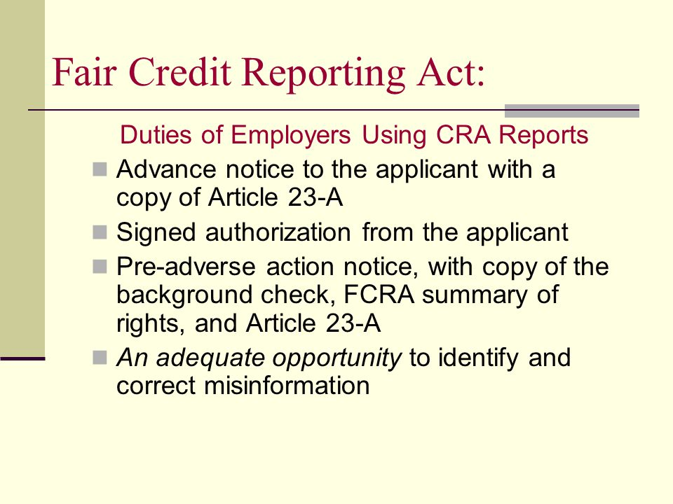 Fair Credit Reporting Act: Duties of Employers Using CRA Reports Advance notice to the applicant with a copy of Article 23-A Signed authorization from the applicant Pre-adverse action notice, with copy of the background check, FCRA summary of rights, and Article 23-A An adequate opportunity to identify and correct misinformation