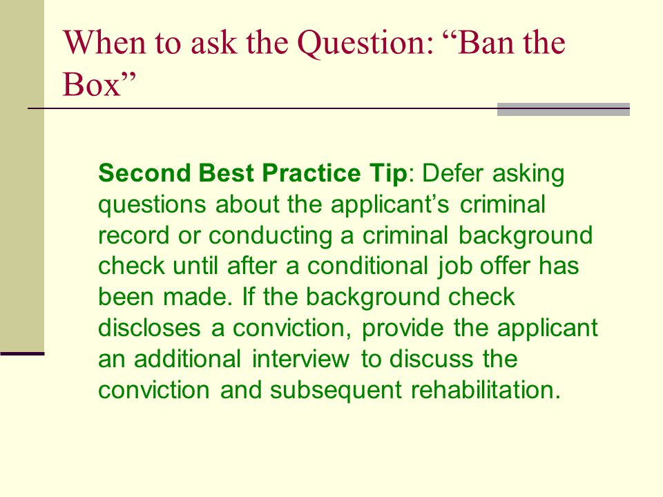 When to ask the Question: Ban the Box Second Best Practice Tip: Defer asking questions about the applicant's criminal record or conducting a criminal background check until after a conditional job offer has been made.