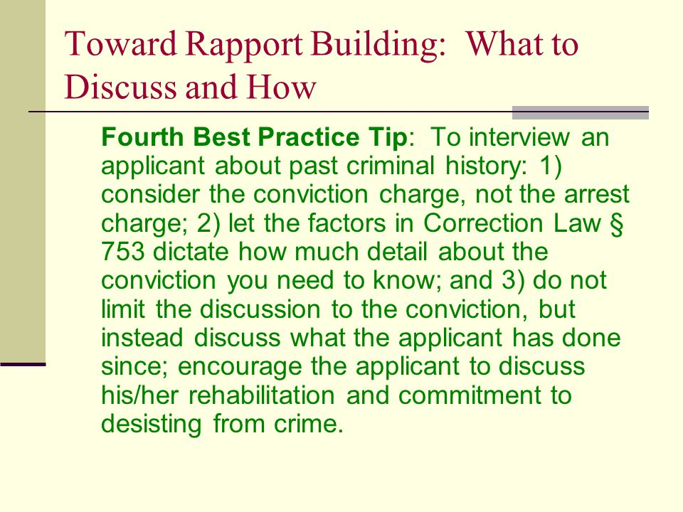 Toward Rapport Building: What to Discuss and How Fourth Best Practice Tip: To interview an applicant about past criminal history: 1) consider the conviction charge, not the arrest charge; 2) let the factors in Correction Law § 753 dictate how much detail about the conviction you need to know; and 3) do not limit the discussion to the conviction, but instead discuss what the applicant has done since; encourage the applicant to discuss his/her rehabilitation and commitment to desisting from crime.