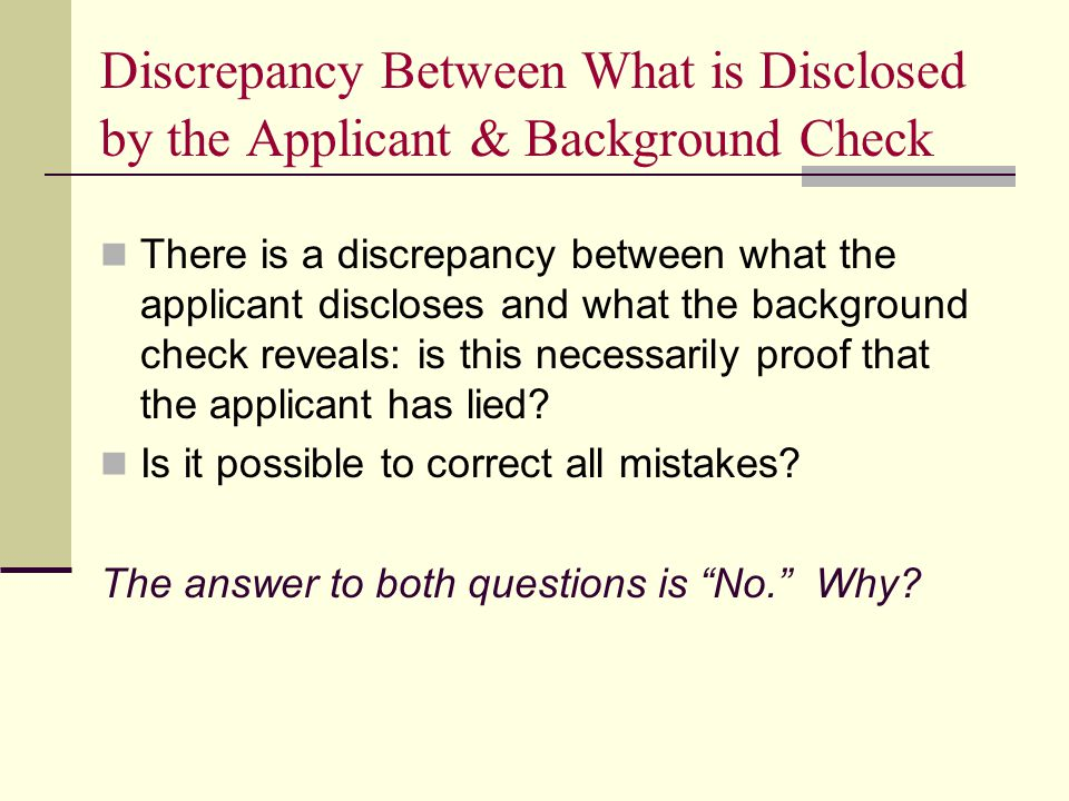 Discrepancy Between What is Disclosed by the Applicant & Background Check There is a discrepancy between what the applicant discloses and what the background check reveals: is this necessarily proof that the applicant has lied.