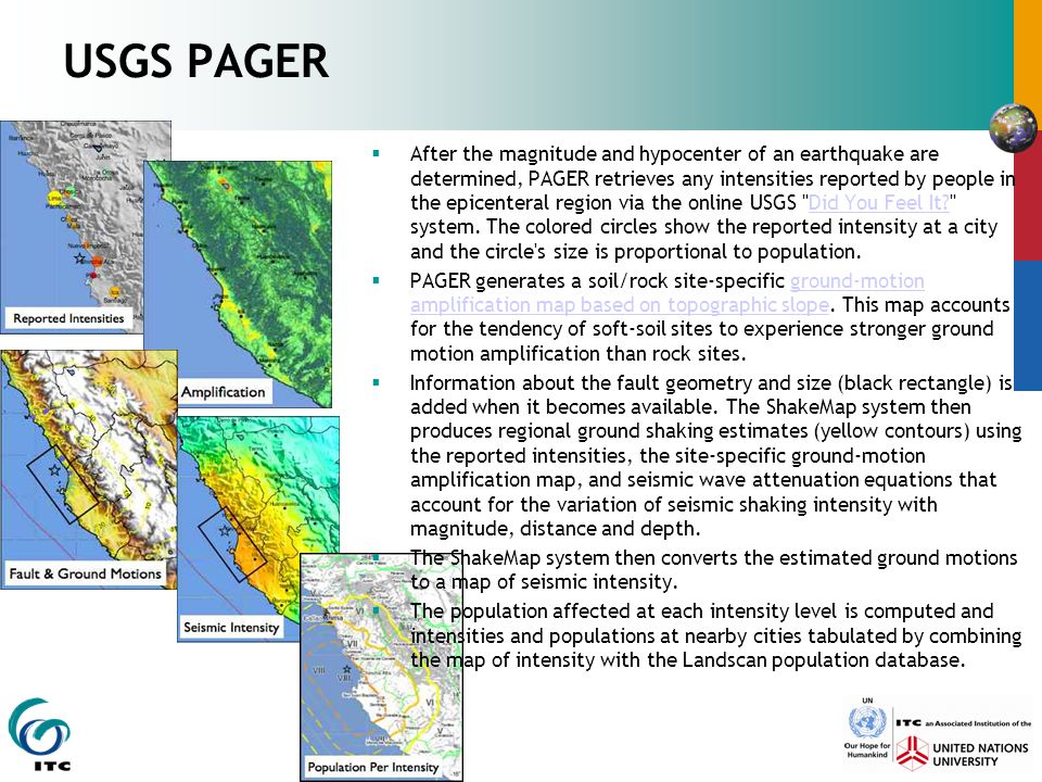 USGS PAGER  After the magnitude and hypocenter of an earthquake are determined, PAGER retrieves any intensities reported by people in the epicenteral region via the online USGS Did You Feel It system.