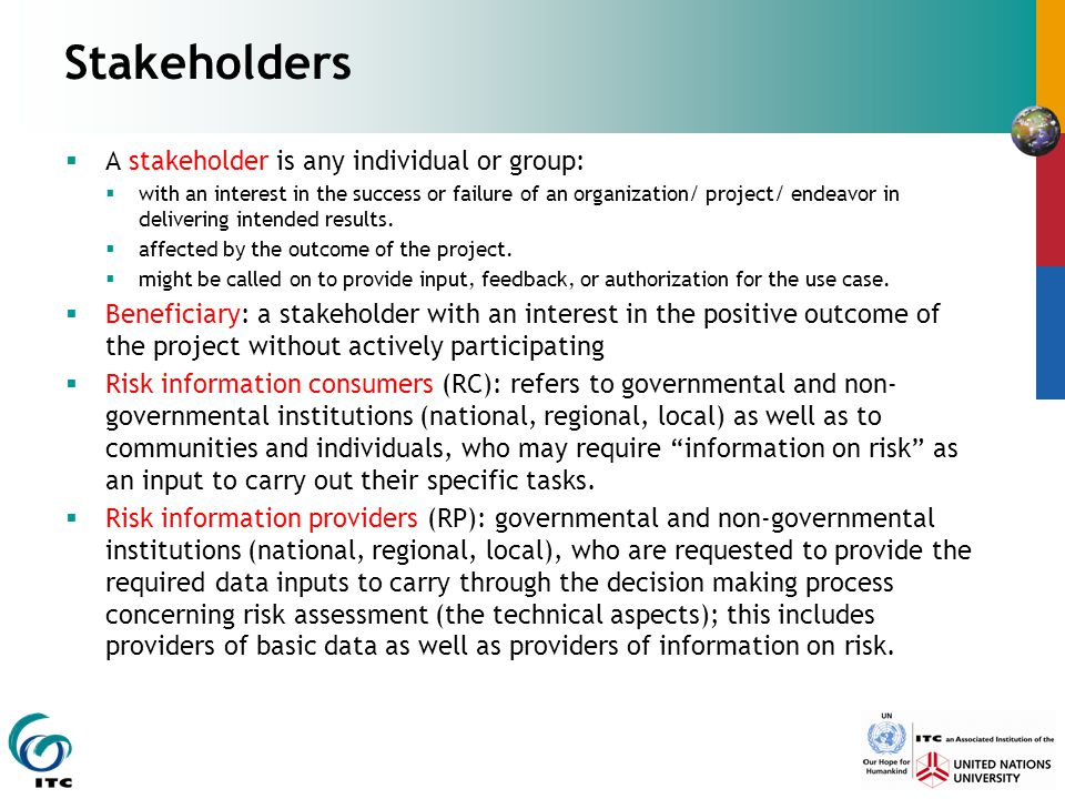 Stakeholders  A stakeholder is any individual or group:  with an interest in the success or failure of an organization/ project/ endeavor in delivering intended results.