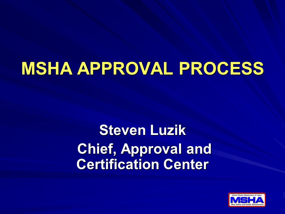 MSHA APPROVAL PROCESS Steven Luzik Chief, Approval and Certification Center Chief, Approval and Certification Center