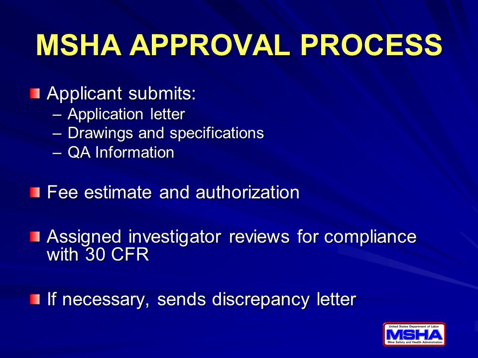MSHA APPROVAL PROCESS Applicant submits: –Application letter –Drawings and specifications –QA Information Fee estimate and authorization Assigned inve