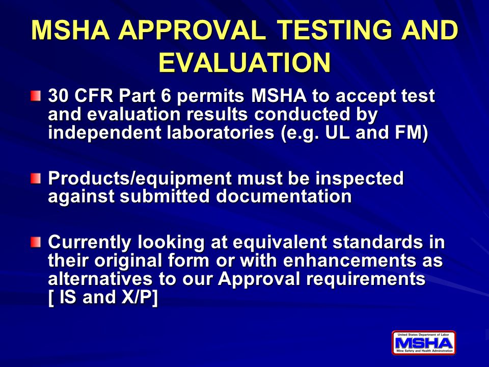 MSHA APPROVAL TESTING AND EVALUATION 30 CFR Part 6 permits MSHA to accept test and evaluation results conducted by independent laboratories (e.g. UL a