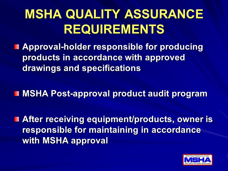 MSHA QUALITY ASSURANCE REQUIREMENTS Approval-holder responsible for producing products in accordance with approved drawings and specifications MSHA Post-approval product audit program After receiving equipment/products, owner is responsible for maintaining in accordance with MSHA approval