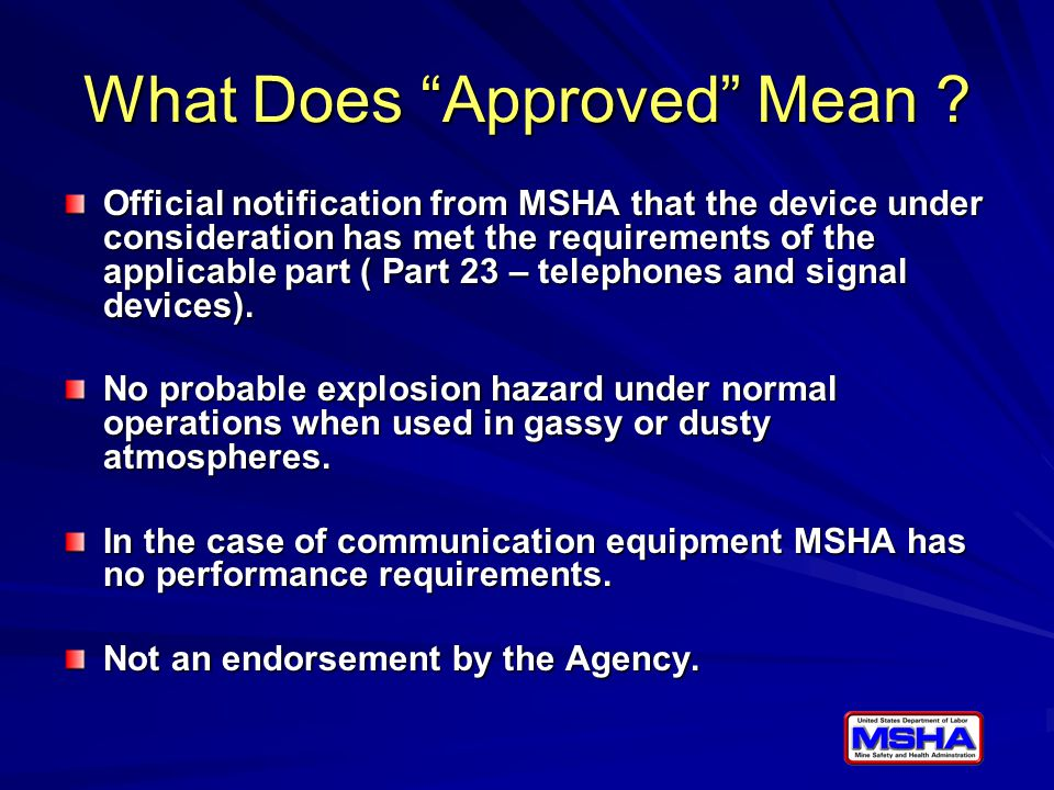 """What Does """"Approved"""" Mean ? Official notification from MSHA that the device under consideration has met the requirements of the applicable part ( Part"""
