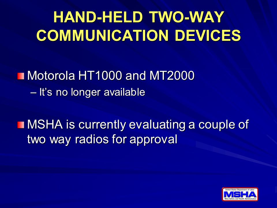 HAND-HELD TWO-WAY COMMUNICATION DEVICES Motorola HT1000 and MT2000 –It's no longer available MSHA is currently evaluating a couple of two way radios for approval