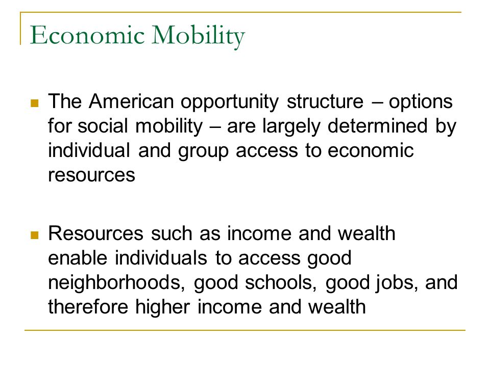 Economic Mobility The American opportunity structure – options for social mobility – are largely determined by individual and group access to economic