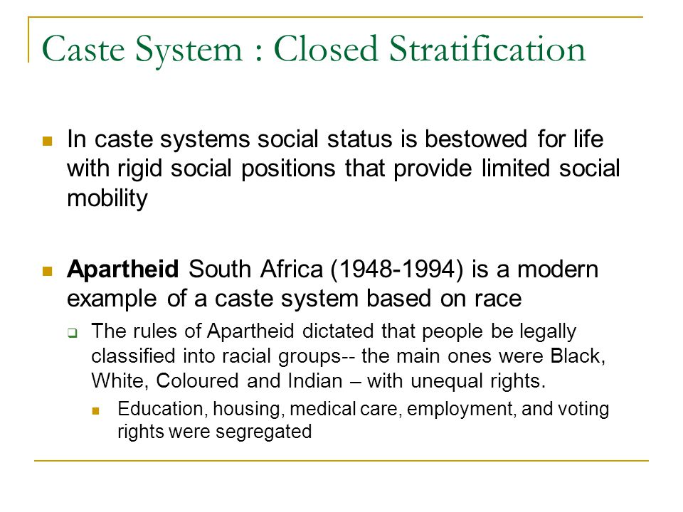 Caste System : Closed Stratification In caste systems social status is bestowed for life with rigid social positions that provide limited social mobil