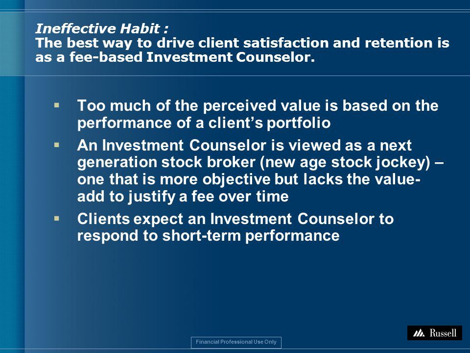 Financial Professional Use Only Ineffective Habit : The best way to drive client satisfaction and retention is as a fee-based Investment Counselor.
