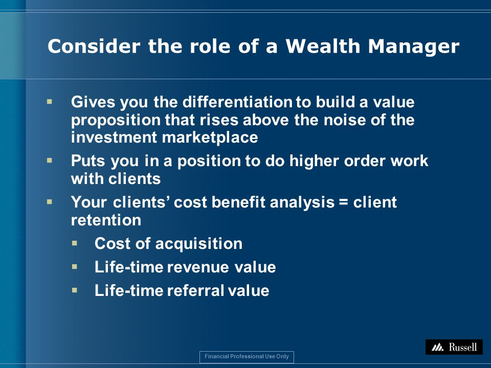 Financial Professional Use Only Consider the role of a Wealth Manager  Gives you the differentiation to build a value proposition that rises above the noise of the investment marketplace  Puts you in a position to do higher order work with clients  Your clients' cost benefit analysis = client retention  Cost of acquisition  Life-time revenue value  Life-time referral value