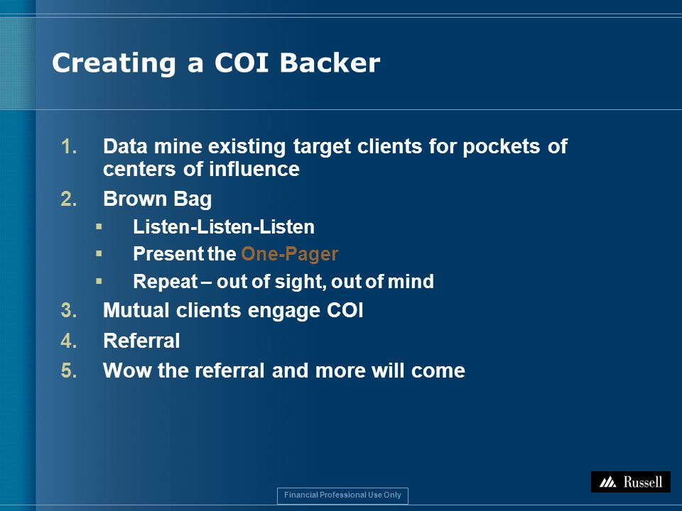 Financial Professional Use Only 1.Data mine existing target clients for pockets of centers of influence 2.Brown Bag  Listen-Listen-Listen  Present the One-Pager  Repeat – out of sight, out of mind 3.Mutual clients engage COI 4.Referral 5.Wow the referral and more will come Creating a COI Backer