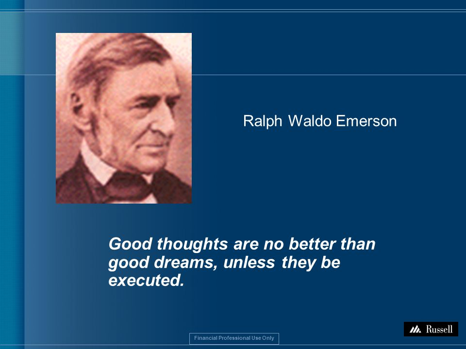 Financial Professional Use Only Good thoughts are no better than good dreams, unless they be executed.