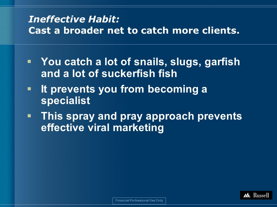 Financial Professional Use Only Ineffective Habit: Cast a broader net to catch more clients.