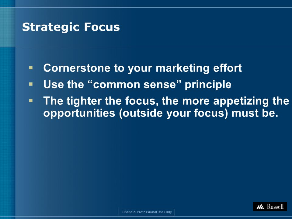 Financial Professional Use Only Strategic Focus  Cornerstone to your marketing effort  Use the common sense principle  The tighter the focus, the more appetizing the opportunities (outside your focus) must be.