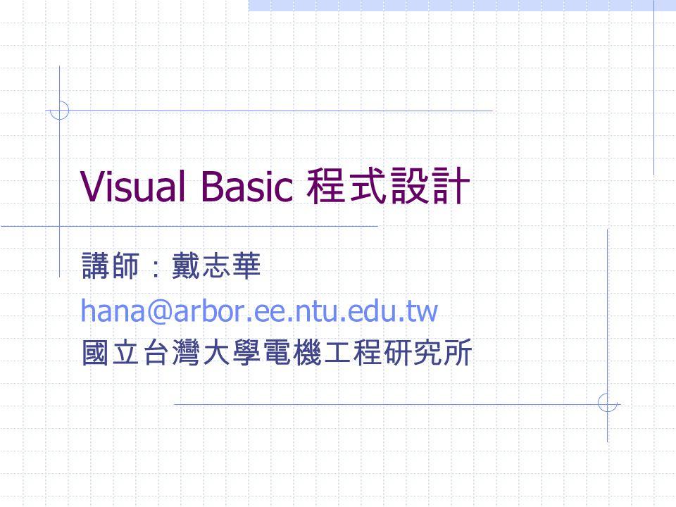 Visual Basic 程式設計 講師:戴志華 hana@arbor.ee.ntu.edu.tw 國立台灣大學電機工程研究所