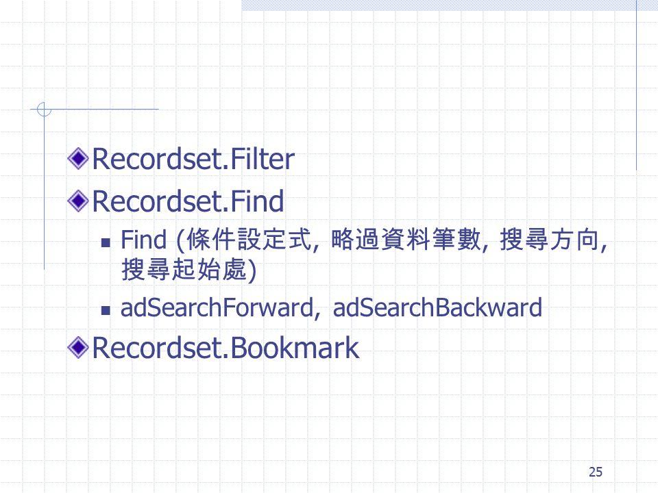 25 Recordset.Filter Recordset.Find Find ( 條件設定式, 略過資料筆數, 搜尋方向, 搜尋起始處 ) adSearchForward, adSearchBackward Recordset.Bookmark