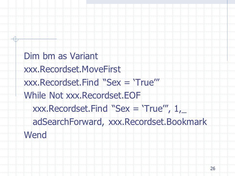 26 Dim bm as Variant xxx.Recordset.MoveFirst xxx.Recordset.Find Sex = 'True' While Not xxx.Recordset.EOF xxx.Recordset.Find Sex = 'True' , 1,_ adSearchForward, xxx.Recordset.Bookmark Wend