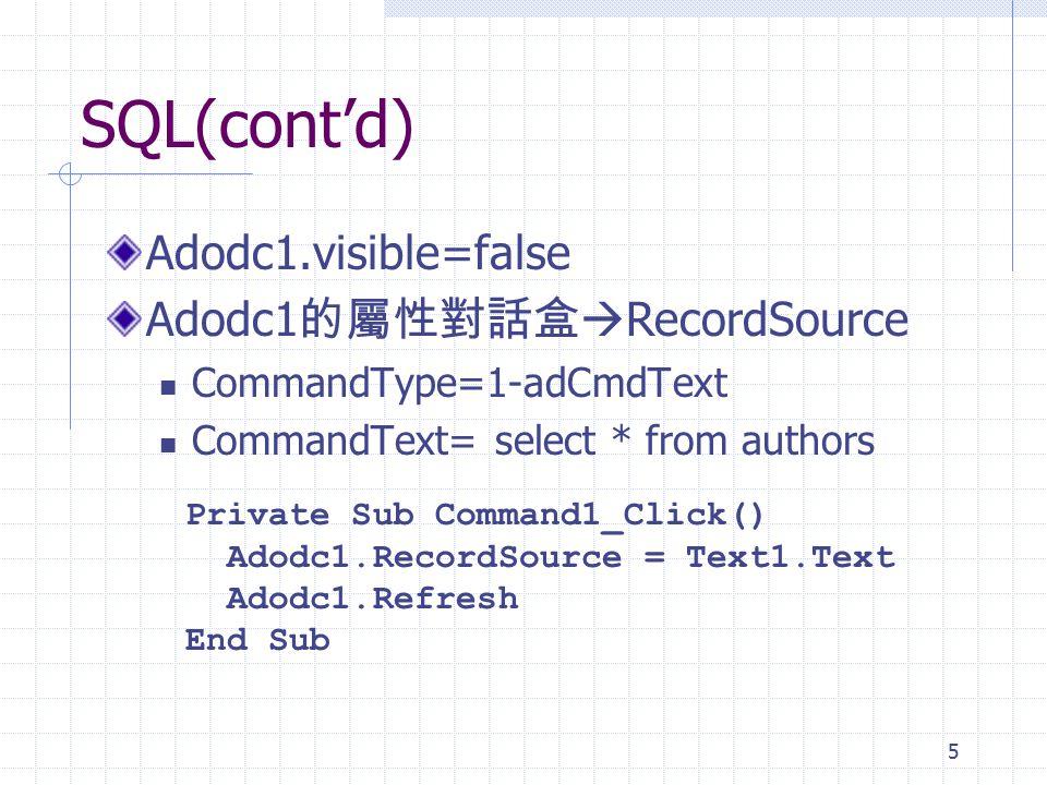 5 SQL(cont'd) Adodc1.visible=false Adodc1 的屬性對話盒  RecordSource CommandType=1-adCmdText CommandText= select * from authors Private Sub Command1_Click() Adodc1.RecordSource = Text1.Text Adodc1.Refresh End Sub