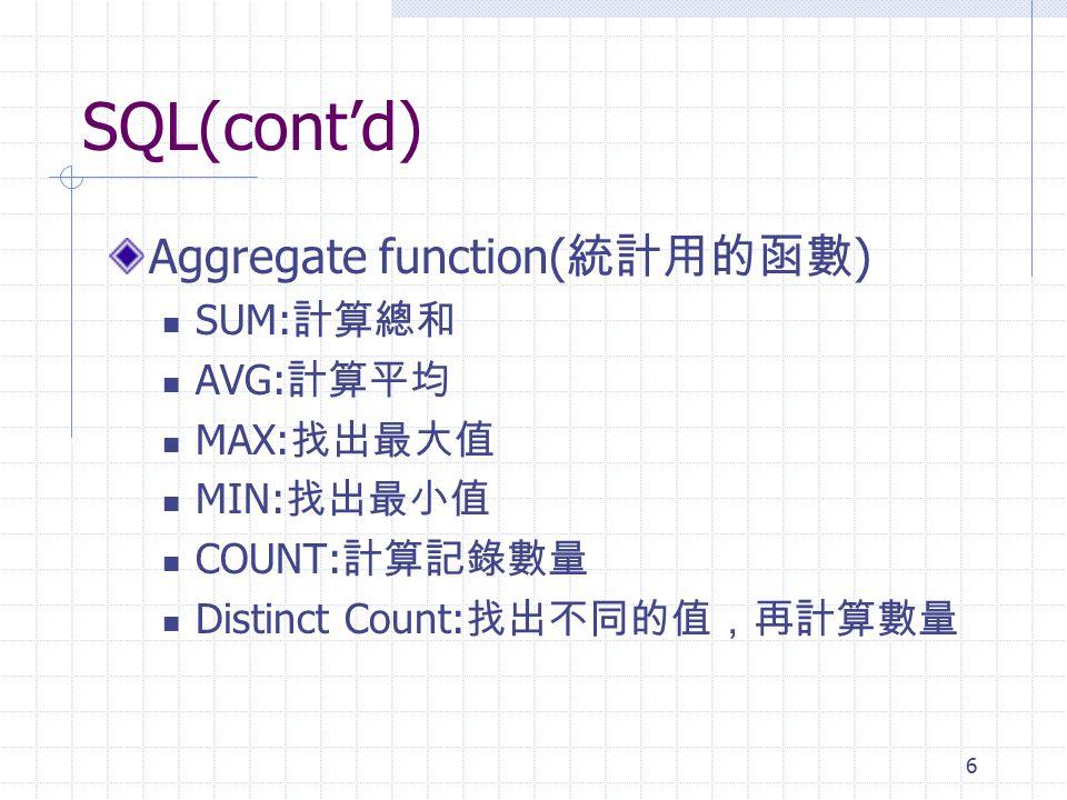 6 SQL(cont'd) Aggregate function( 統計用的函數 ) SUM: 計算總和 AVG: 計算平均 MAX: 找出最大值 MIN: 找出最小值 COUNT: 計算記錄數量 Distinct Count: 找出不同的值,再計算數量