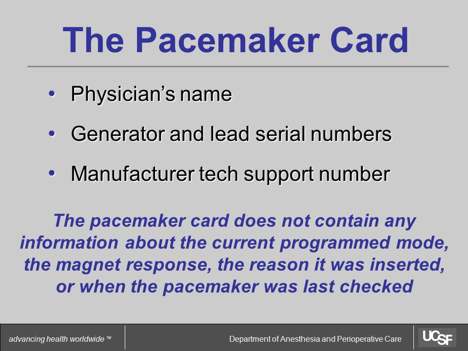 Department of Anesthesia and Perioperative Care advancing health worldwide TM The Pacemaker Card Physician's name Physician's name Generator and lead serial numbers Generator and lead serial numbers Manufacturer tech support number Manufacturer tech support number The pacemaker card does not contain any information about the current programmed mode, the magnet response, the reason it was inserted, or when the pacemaker was last checked