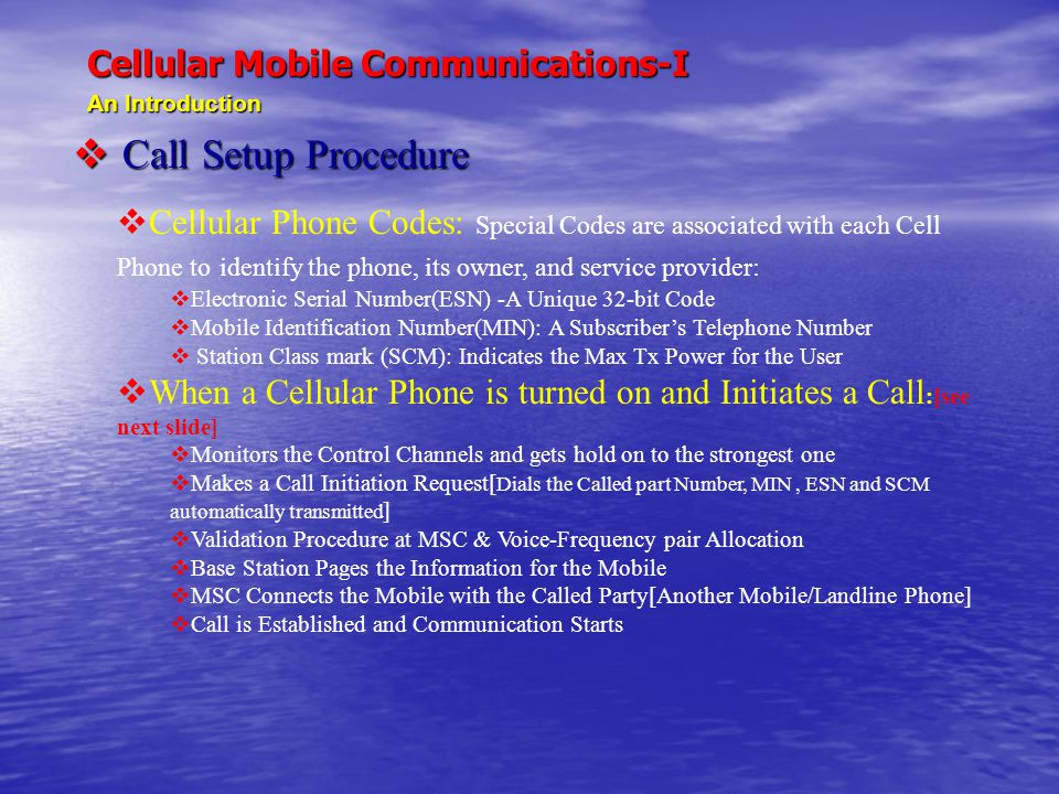 Cellular Mobile Communications-I An Introduction  Call Setup Procedure  Cellular Phone Codes: Special Codes are associated with each Cell Phone to i