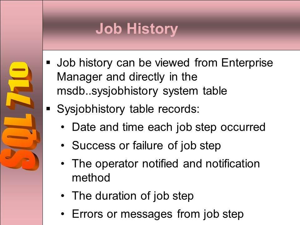 Job History  Job history can be viewed from Enterprise Manager and directly in the msdb..sysjobhistory system table  Sysjobhistory table records: Date and time each job step occurred Success or failure of job step The operator notified and notification method The duration of job step Errors or messages from job step