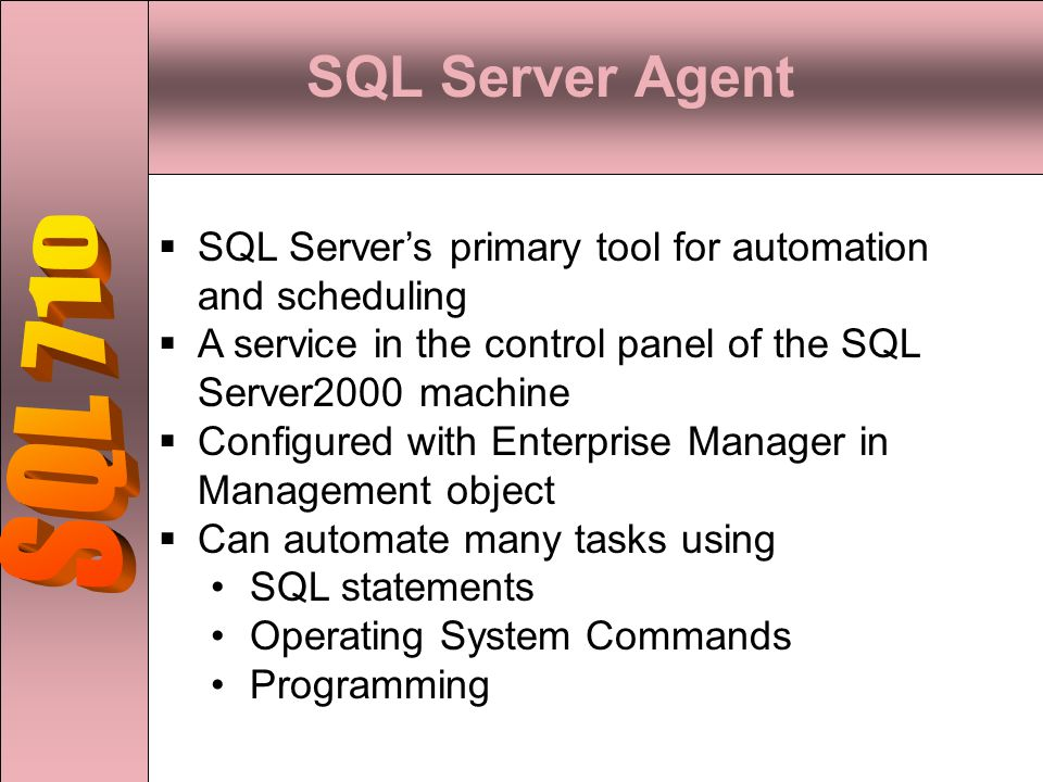 SQL Server Agent  SQL Server's primary tool for automation and scheduling  A service in the control panel of the SQL Server2000 machine  Configured with Enterprise Manager in Management object  Can automate many tasks using SQL statements Operating System Commands Programming