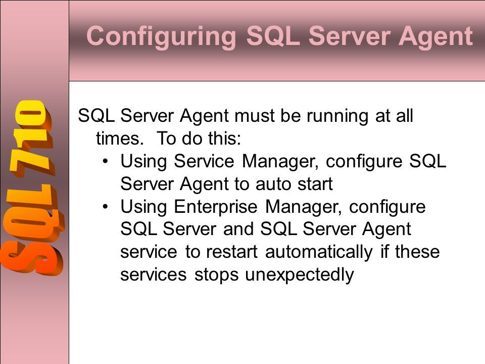 Configuring SQL Server Agent SQL Server Agent must be running at all times. To do this: Using Service Manager, configure SQL Server Agent to auto star