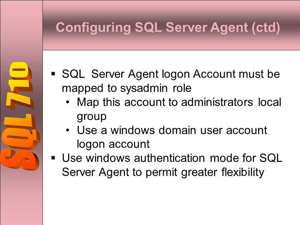 Configuring SQL Server Agent (ctd)  SQL Server Agent logon Account must be mapped to sysadmin role Map this account to administrators local group Use a windows domain user account logon account  Use windows authentication mode for SQL Server Agent to permit greater flexibility