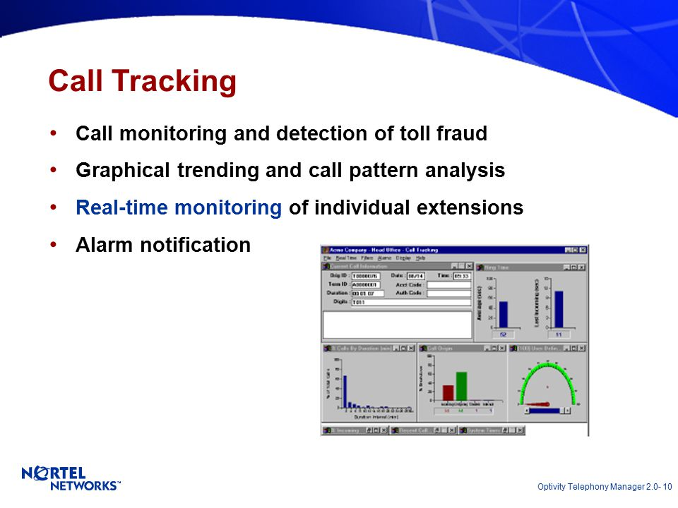 Optivity Telephony Manager 2.0- 10 Call Tracking Call monitoring and detection of toll fraud Graphical trending and call pattern analysis Real-time monitoring of individual extensions Alarm notification