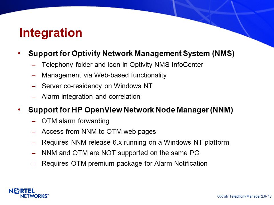 Optivity Telephony Manager 2.0- 13 Integration Support for Optivity Network Management System (NMS) –Telephony folder and icon in Optivity NMS InfoCenter –Management via Web-based functionality –Server co-residency on Windows NT –Alarm integration and correlation Support for HP OpenView Network Node Manager (NNM) –OTM alarm forwarding –Access from NNM to OTM web pages –Requires NNM release 6.x running on a Windows NT platform –NNM and OTM are NOT supported on the same PC –Requires OTM premium package for Alarm Notification