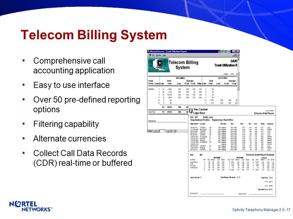 Optivity Telephony Manager 2.0- 17 Telecom Billing System Comprehensive call accounting application Easy to use interface Over 50 pre-defined reporting options Filtering capability Alternate currencies Collect Call Data Records (CDR) real-time or buffered