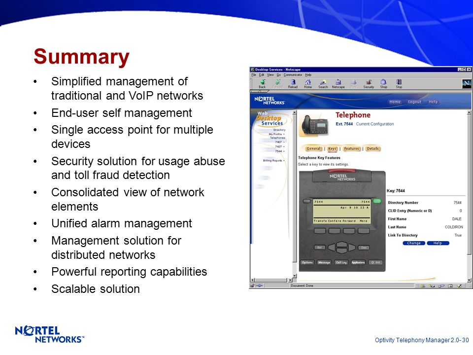 Optivity Telephony Manager 2.0- 30 Summary Simplified management of traditional and VoIP networks End-user self management Single access point for multiple devices Security solution for usage abuse and toll fraud detection Consolidated view of network elements Unified alarm management Management solution for distributed networks Powerful reporting capabilities Scalable solution