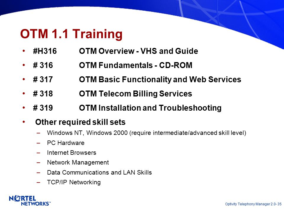 Optivity Telephony Manager 2.0- 35 OTM 1.1 Training #H316OTM Overview - VHS and Guide # 316OTM Fundamentals - CD-ROM # 317OTM Basic Functionality and Web Services # 318OTM Telecom Billing Services # 319OTM Installation and Troubleshooting Other required skill sets –Windows NT, Windows 2000 (require intermediate/advanced skill level) –PC Hardware –Internet Browsers –Network Management –Data Communications and LAN Skills –TCP/IP Networking