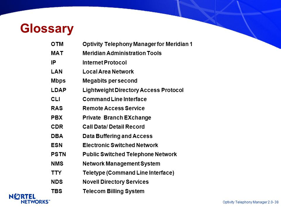 Optivity Telephony Manager 2.0- 38 OTM Optivity Telephony Manager for Meridian 1 MATMeridian Administration Tools IPInternet Protocol LANLocal Area Network MbpsMegabits per second LDAPLightweight Directory Access Protocol CLICommand Line Interface RASRemote Access Service PBXPrivate Branch EXchange CDRCall Data/ Detail Record DBAData Buffering and Access ESNElectronic Switched Network PSTNPublic Switched Telephone Network NMSNetwork Management System TTYTeletype (Command Line Interface) NDSNovell Directory Services TBSTelecom Billing System Glossary