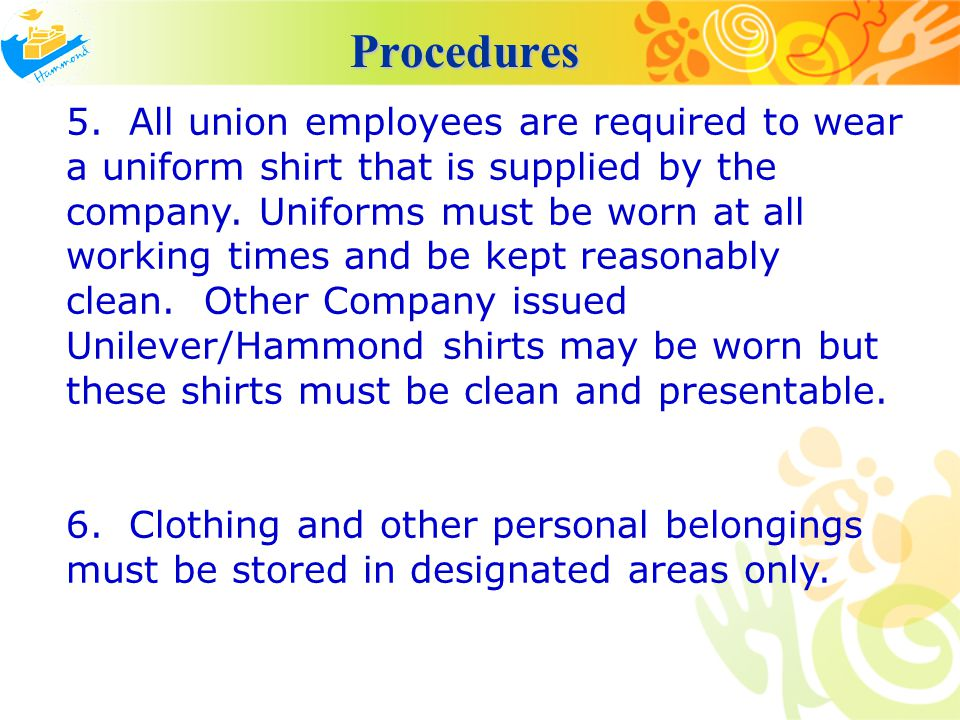 Procedures Procedures 5. All union employees are required to wear a uniform shirt that is supplied by the company. Uniforms must be worn at all workin