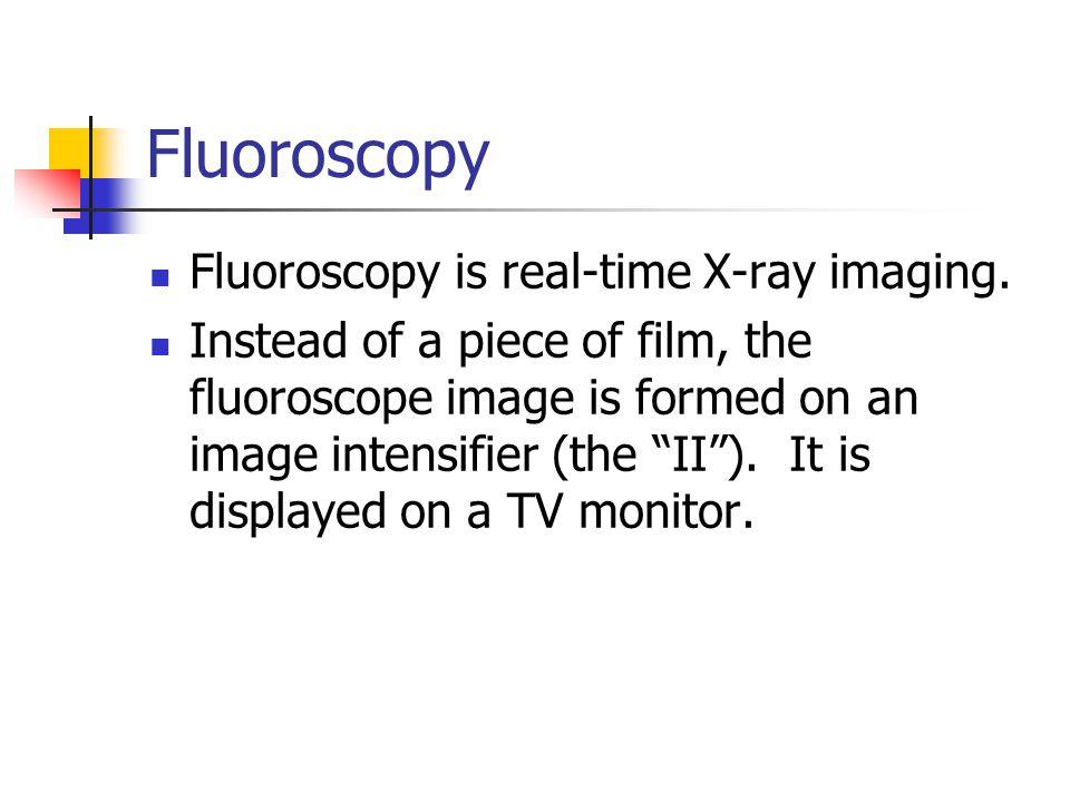 Fluoroscopy Fluoroscopy is real-time X-ray imaging.