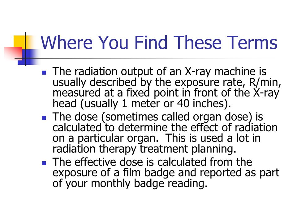 Where You Find These Terms The radiation output of an X-ray machine is usually described by the exposure rate, R/min, measured at a fixed point in front of the X-ray head (usually 1 meter or 40 inches).