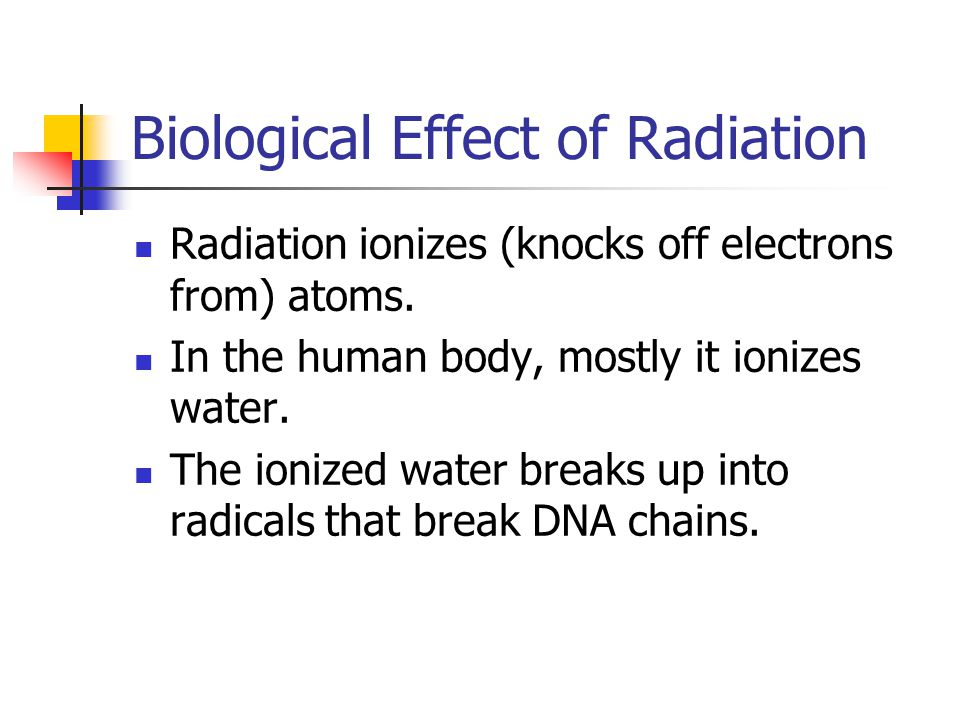 Biological Effect of Radiation Radiation ionizes (knocks off electrons from) atoms.