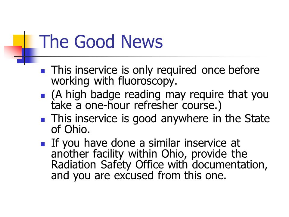 The Good News This inservice is only required once before working with fluoroscopy.