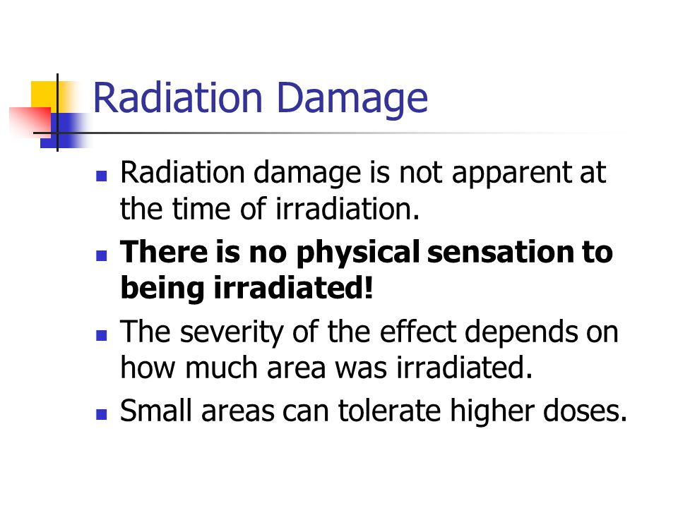 Radiation Damage Radiation damage is not apparent at the time of irradiation.
