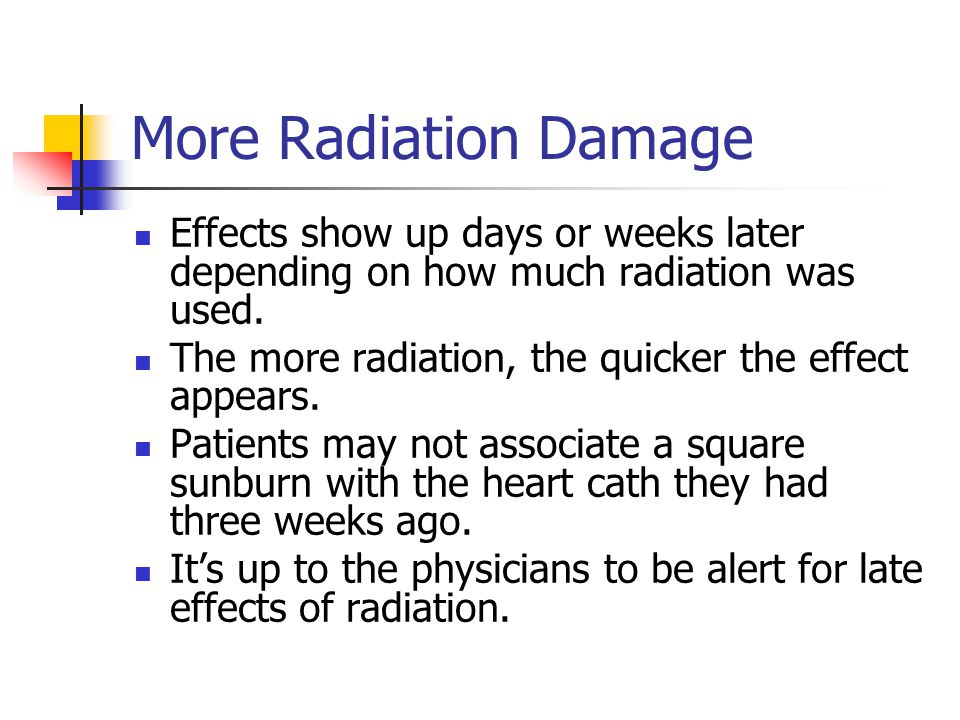 More Radiation Damage Effects show up days or weeks later depending on how much radiation was used.
