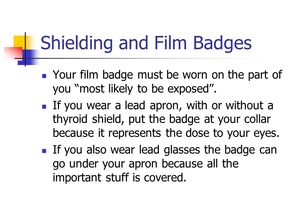 Shielding and Film Badges Your film badge must be worn on the part of you most likely to be exposed .