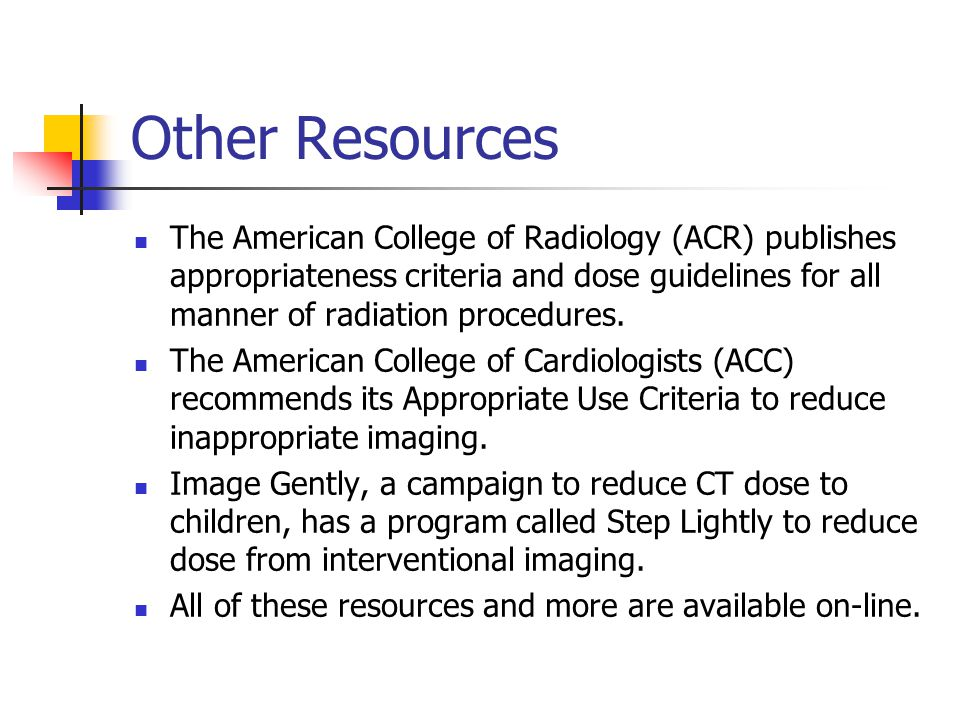 Other Resources The American College of Radiology (ACR) publishes appropriateness criteria and dose guidelines for all manner of radiation procedures.
