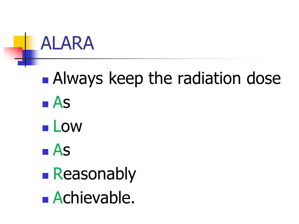ALARA Always keep the radiation dose As Low As Reasonably Achievable.