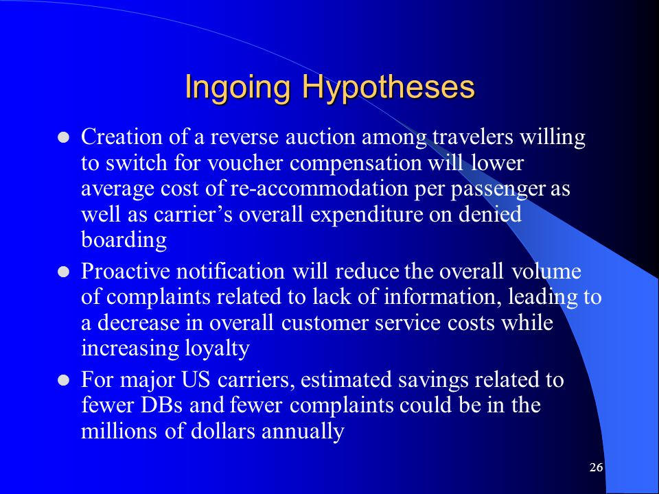 26 Ingoing Hypotheses Creation of a reverse auction among travelers willing to switch for voucher compensation will lower average cost of re-accommodation per passenger as well as carrier's overall expenditure on denied boarding Proactive notification will reduce the overall volume of complaints related to lack of information, leading to a decrease in overall customer service costs while increasing loyalty For major US carriers, estimated savings related to fewer DBs and fewer complaints could be in the millions of dollars annually