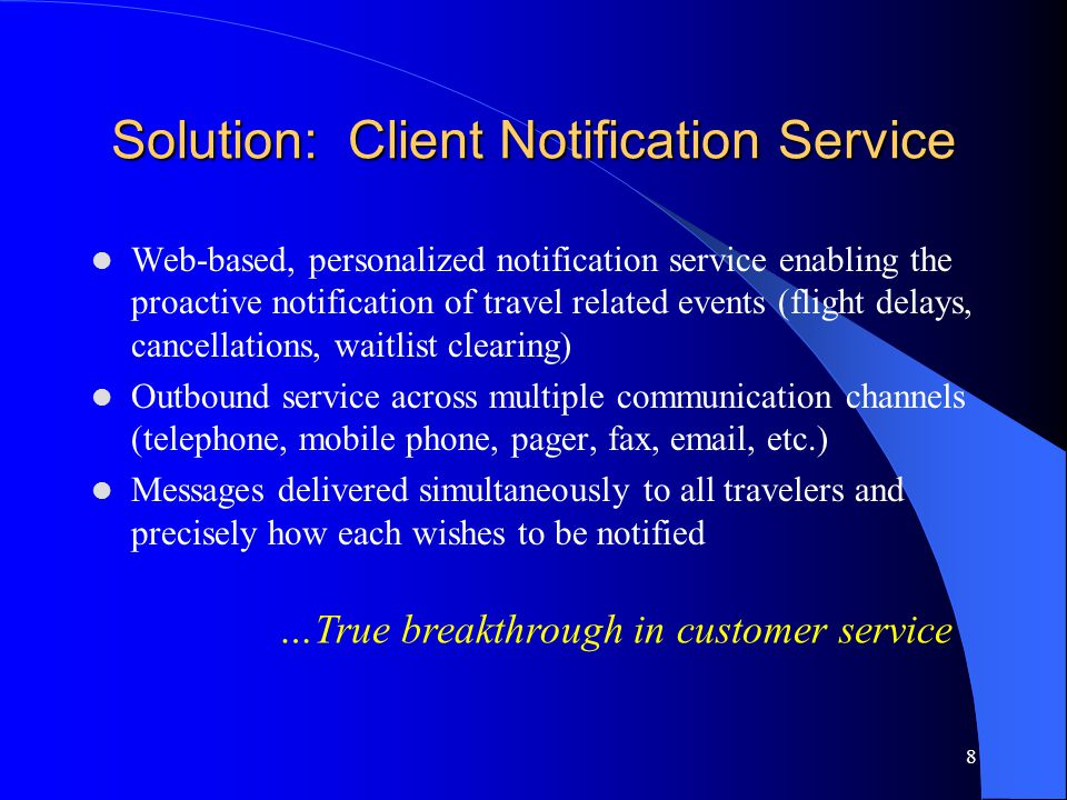 8 Solution: Client Notification Service Web-based, personalized notification service enabling the proactive notification of travel related events (flight delays, cancellations, waitlist clearing) Outbound service across multiple communication channels (telephone, mobile phone, pager, fax, email, etc.) Messages delivered simultaneously to all travelers and precisely how each wishes to be notified …True breakthrough in customer service